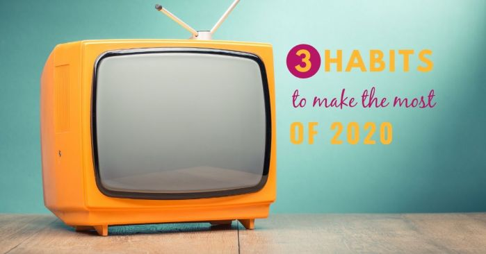 3 habits to make the most of 2020 and a photo of a TV
