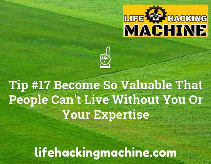 Become So Valuable lifehacking blog lifhacks blog machine