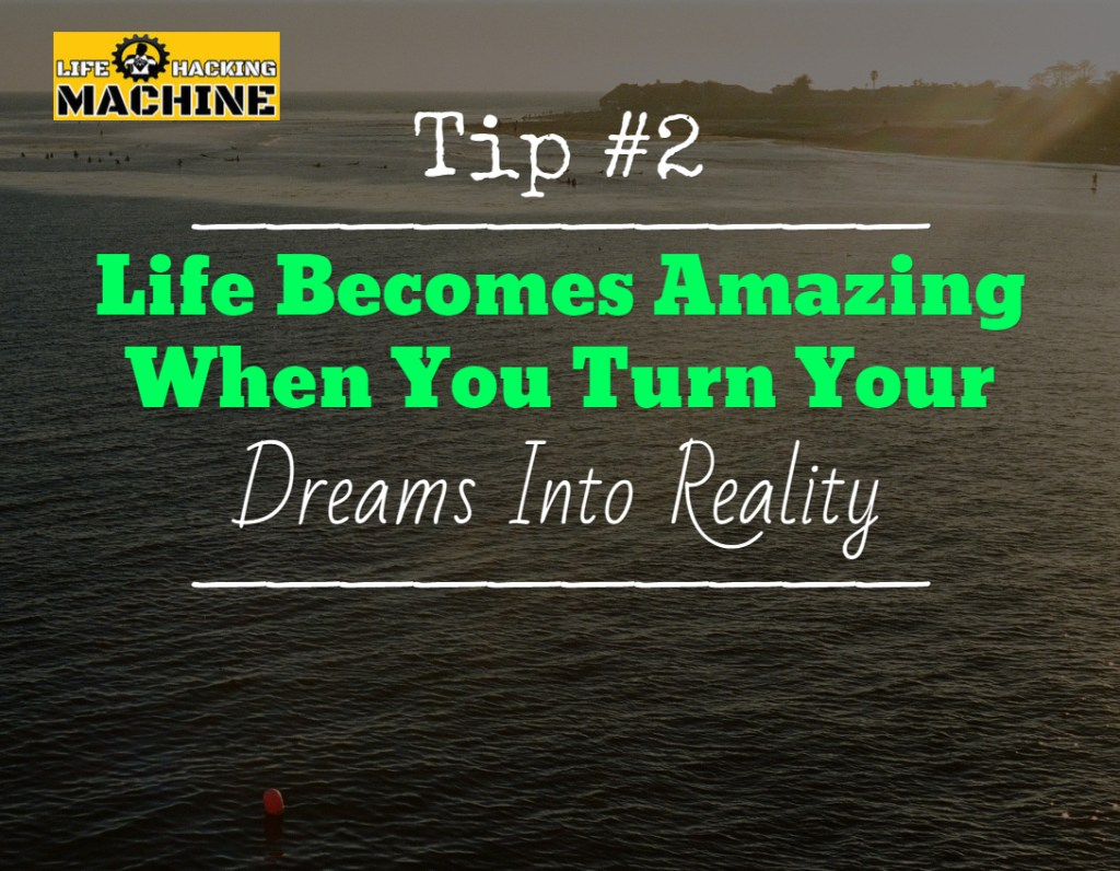 life becomes amazing when you turn your dreams into reality, lifehackingmachine.com, life hacking blog