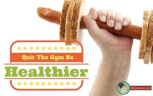 Quit-the-gym-and-be-healthier-http://www.lifehackrdiet.com