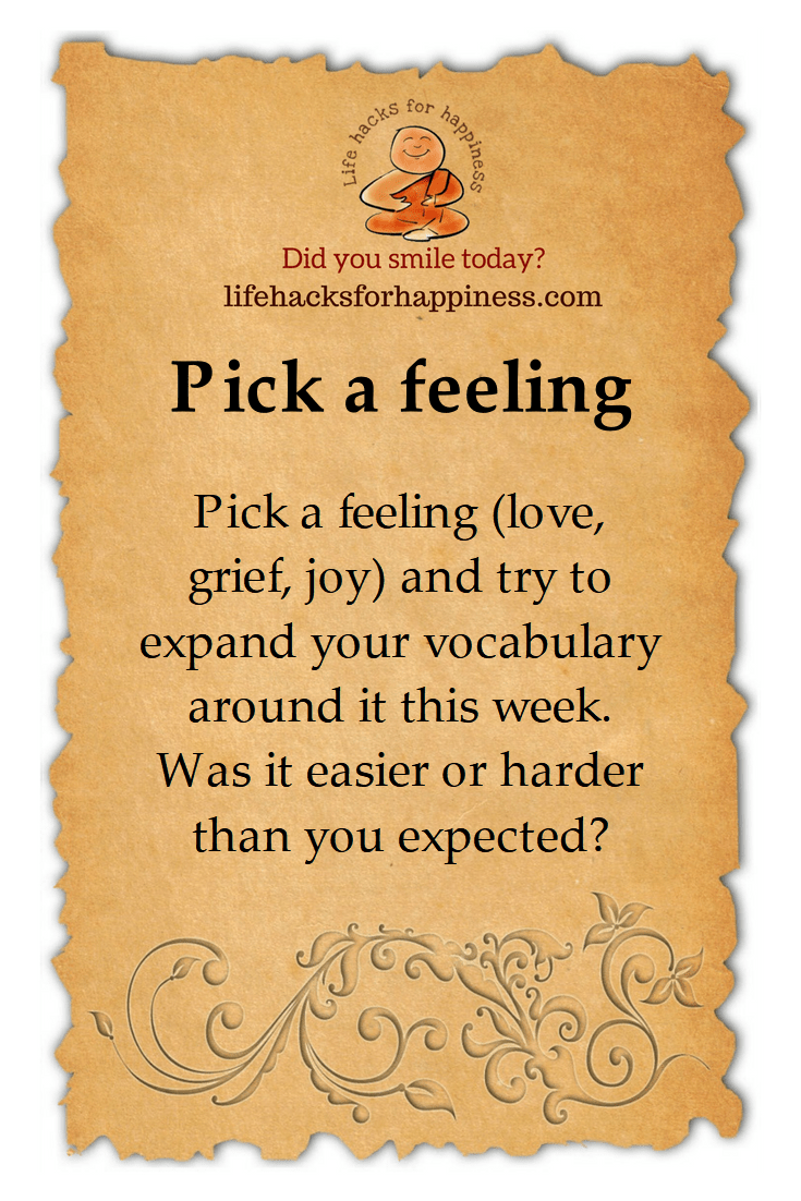 Pick a Feeling. (love, grief, joy) and try to expand your vocabulary around it this week. Was it easier or harder than you expected? #lifehacksforhappiness