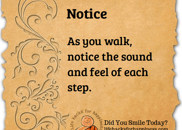 Notice. As you walk, notice the sound and feel of each step