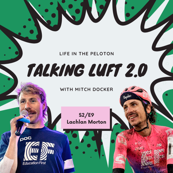 Talking Luft 2.0! with Lachlan Morton. S2.E9