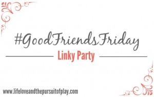 #GoodFriendsFriday Linky Party