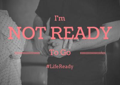 I'm Not Ready To Go #LifeReady