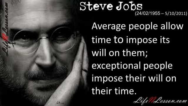 Average people allow time to impose its will on them; exceptional people impose their will on their time.