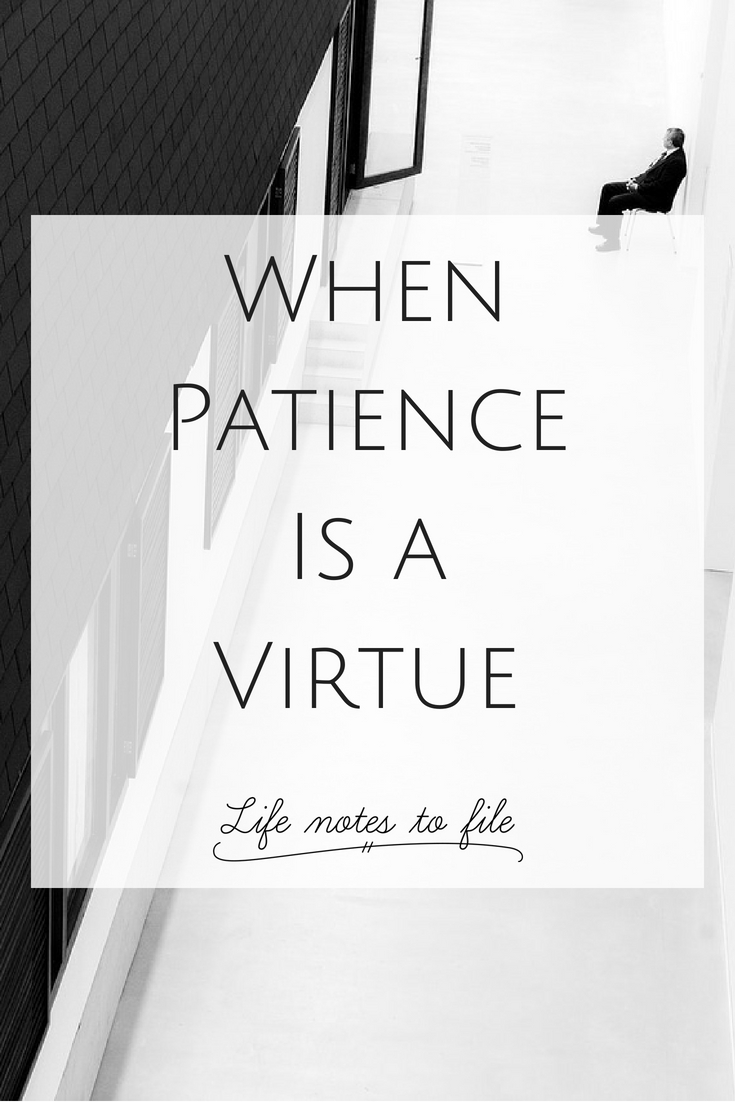 When Patience Is A Virtue Life Notes To File