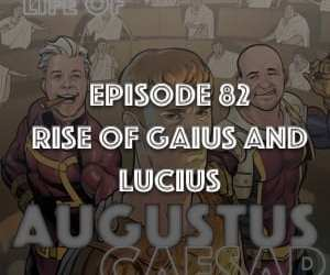 #82 – The Rise Of Gaius and Lucius