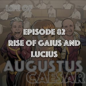 #82 – The Rise Of Gaius and Lucius
