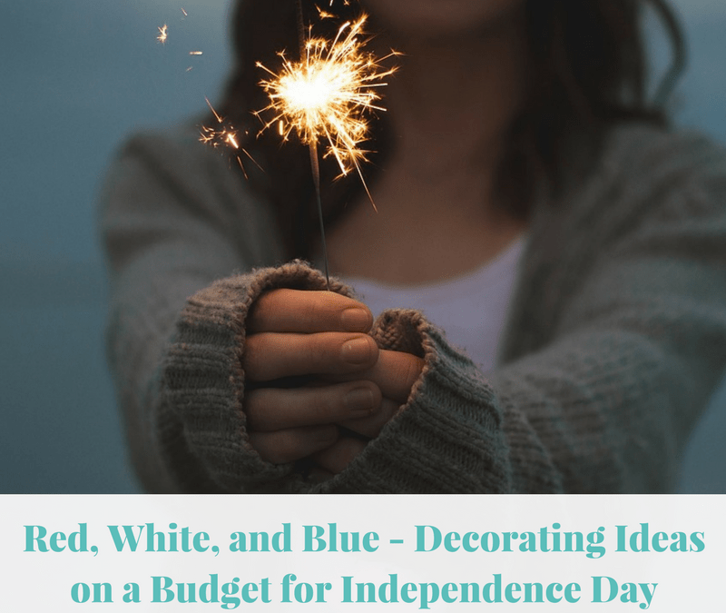 Red, White, and Blue – Decorating Ideas on a Budget for Independence Day