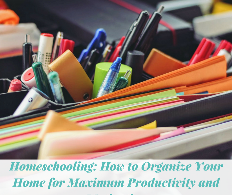 Homeschooling: How to Organize Your Home for Maximum Productivity and Motivation