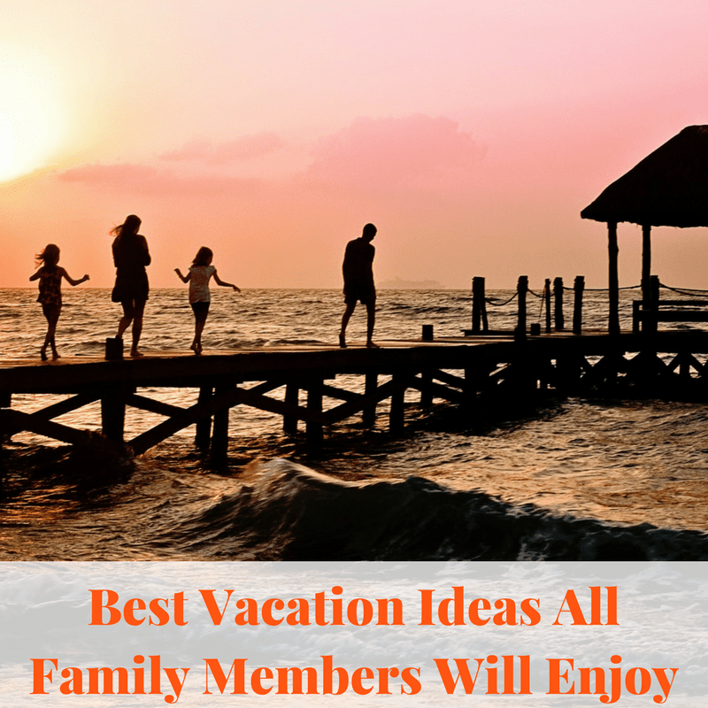 Best Vacation Ideas All Family Members Will Enjoy