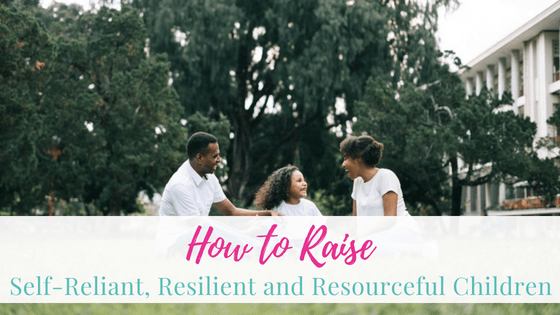 How to Raise Self-Reliant, Resilient and Resourceful Children