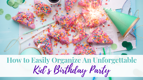 How to Easily Organize An Unforgettable Kid's Birthday Party