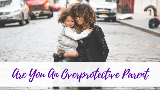 Are You An Overprotective Parent?