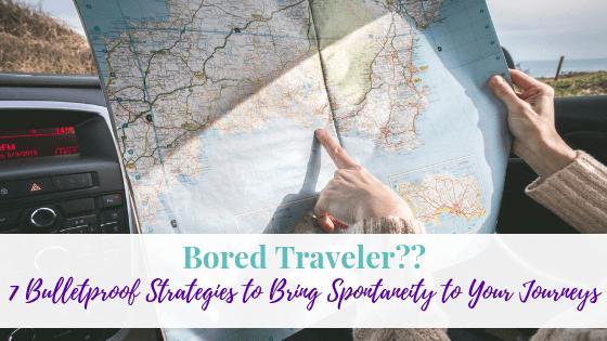 Bored Traveler?? 7 Bulletproof Strategies to Bring Spontaneity to Your Journeys