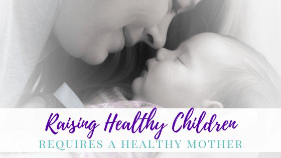 Raising Healthy Children Requires A Healthy Mother