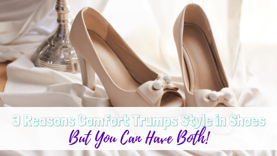 3 Reasons Comfort Trumps Style in Shoes – But You Can Have Both!