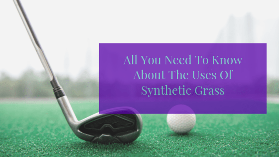 All You Need To Know About The Uses Of Synthetic Grass