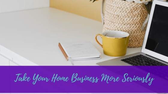 Take Your Home Business More Seriously