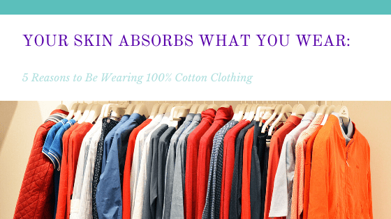 Your Skin Absorbs What You Wear: 5 Reasons to Be Wearing 100% Cotton Clothing