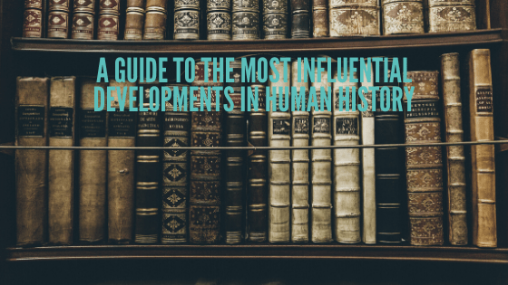 A Guide To The Most Influential Developments In Human History