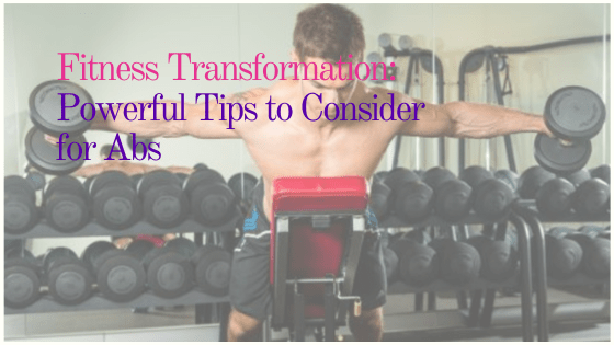 Fitness Transformation: Powerful Tips to Consider for Abs