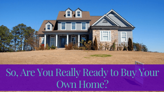 Are You Really Ready To Buy Your Own Home?