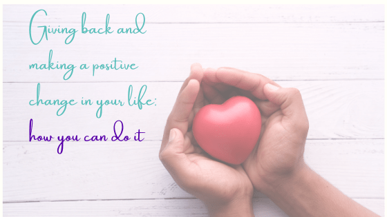 Giving Back And Making A Positive Change In Your Life: How You Can Do It