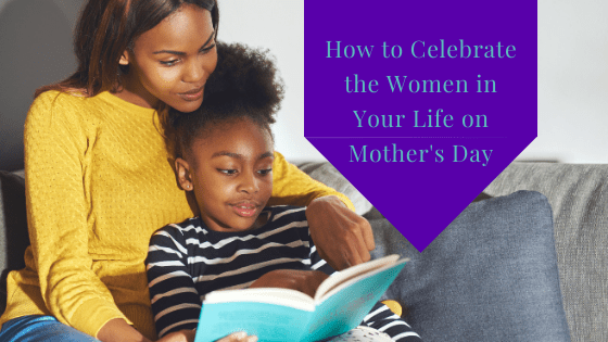 How to Celebrate The Women in Your Life on Mother's Day