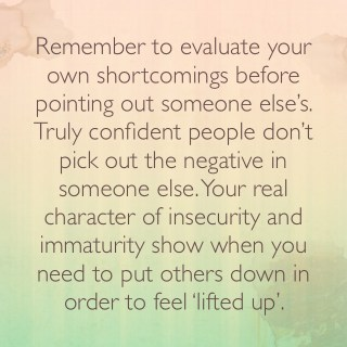 Remember to evaluate your own shortcomings before pointing out someone else's. Truly confident people don't pick out the negative in someone else. Your real character on insecurity and immaturity show when you need to put others down in order to feel 'lifted up'