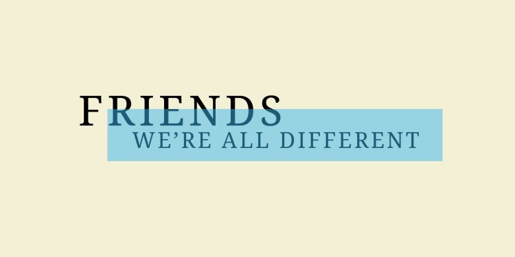 Friends We are all different