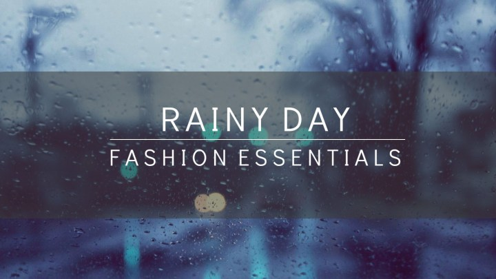 Rainy Day Fashion Essentials