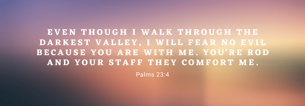 Even though I walk through the darkest valley, I will fear no evil because you are with me. You're rod and staff they comfort me palms 23:4