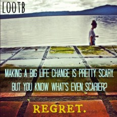 LOOTb inspiring quotes: making a big life change is pretty scary. but you know what's even scarier? regret.