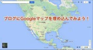 Googleマップをブログに埋め込む方法が新しくなってたよ!