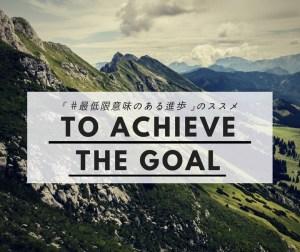 目標達成へ近づくために『 #最低限意味のある進歩 』を毎日考えよう!