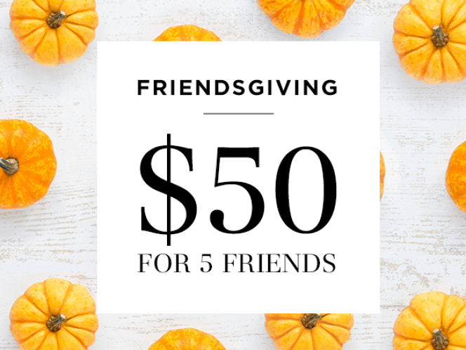 Friendsgiving - $50 for 5 Friends