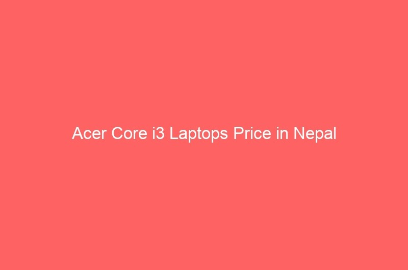 Acer Core i3 Laptops Price in Nepal