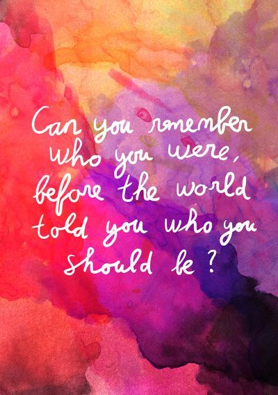Can you remember who you were, before the world told you who you should be ?