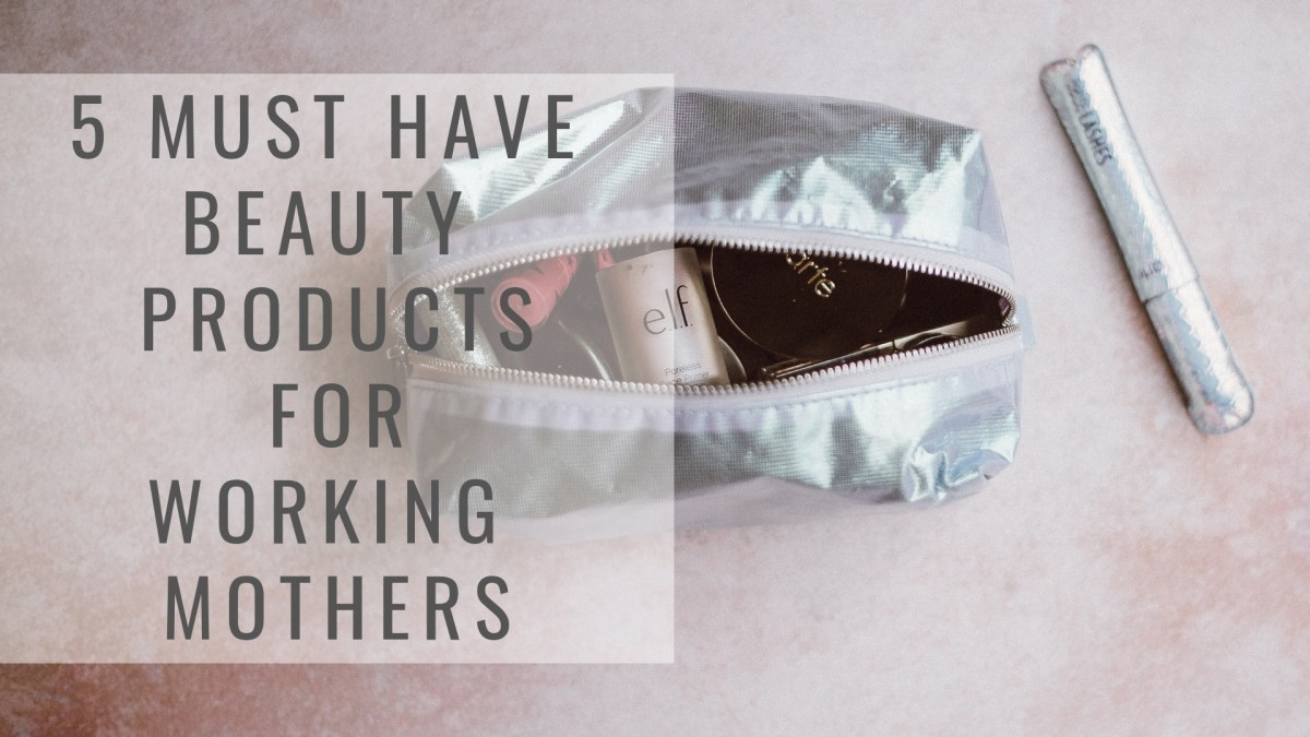 5 Must Have Beauty Products for Working Mothers