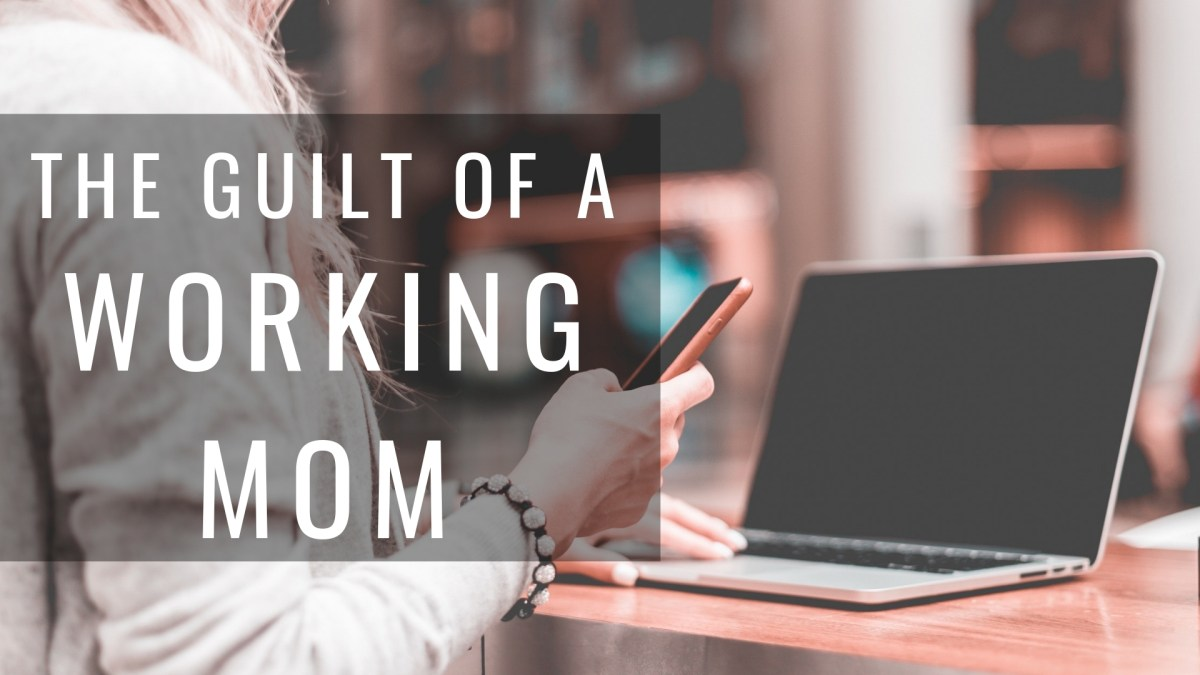 The guilt of a working mom