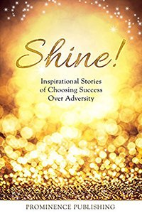 Shine: Inspirational Stories of Choosing Success Over Adversity Kindle Edition