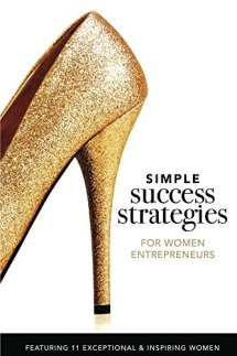 Simple Success Strategies For Women Entrepreneurs: Featuring 11 Exceptional and Inspiring Women Kindle Edition