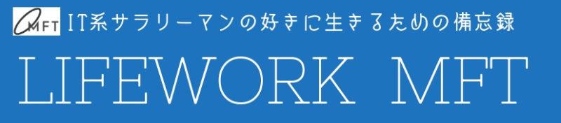 IT系サラリーマンが勤め人卒業を目指す備忘録『Lifework MFT』