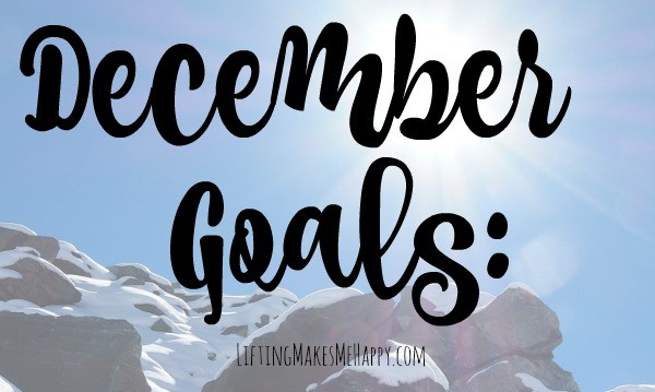 December Goals 2016 via LiftingMakesMeHappy.com