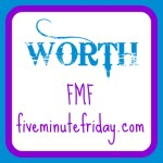 Worth (Five Minute Friday)
