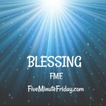 Blessing (Five Minute Friday)