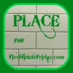 Place (Five Minute Friday)