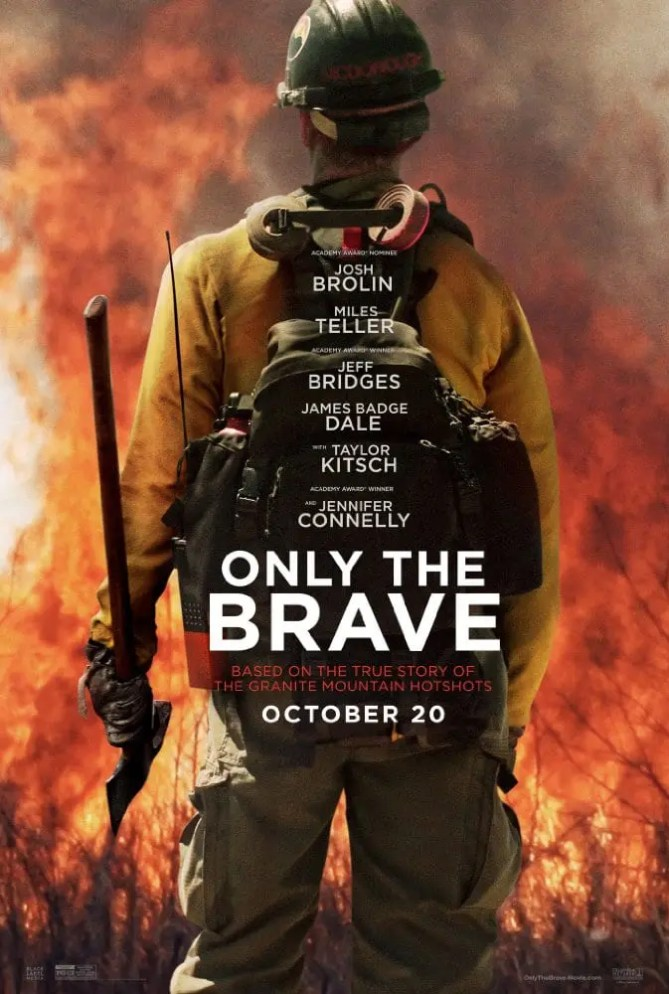 Only The Brave Movie Poster. We're talking about Only The Brave starring Josh Brolin, Jennifer Connelly and Jeff Bridges. Only The Brave is based on a true story of the Granite Mountain Hotshots, a group firefighters who put their lives on the line to protect a town from a historic wildfire.